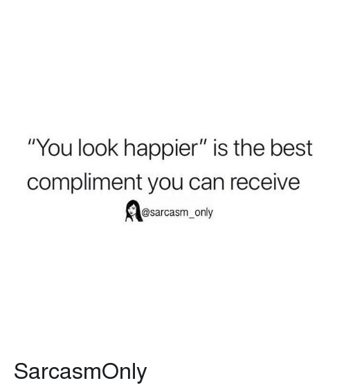 "Funny, Memes, and Best: ""You look happier"" is the best  compliment you can receive  @sarcasm_only SarcasmOnly"