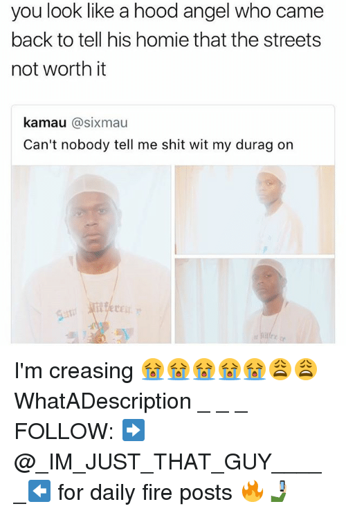 Durag: you look like a hood angel who came  back to tell his homie that the streets  not worth it  kamau @sixmau  Can't nobody tell me shit wit my durag on I'm creasing 😭😭😭😭😭😩😩 WhatADescription _ _ _ FOLLOW: ➡@_IM_JUST_THAT_GUY_____⬅ for daily fire posts 🔥🤳🏼