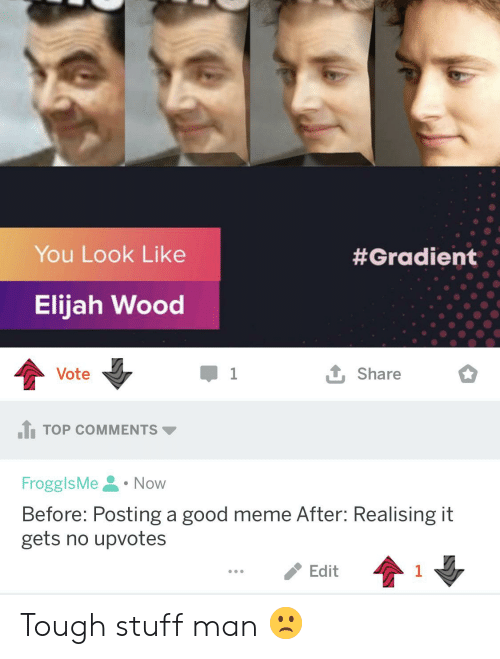 Stuff Man: You Look Like  #Gradient  Elijah Wood  t Share  Vote  TOP COMMENTS  FrogglsMe  Now  Before: Posting a good meme After: Realising it  gets no upvotes  Edit  1 Tough stuff man 🙁
