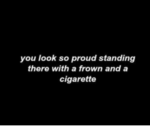 frown: you look so proud standing  there with a frown and a  cigarette