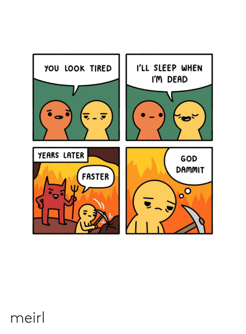 im dead: YoU LOOK TIREDI'LL SLEEP WHEN  I'M DEAD  YEARS LATER  GOD  DAMMIT  FASTER meirl