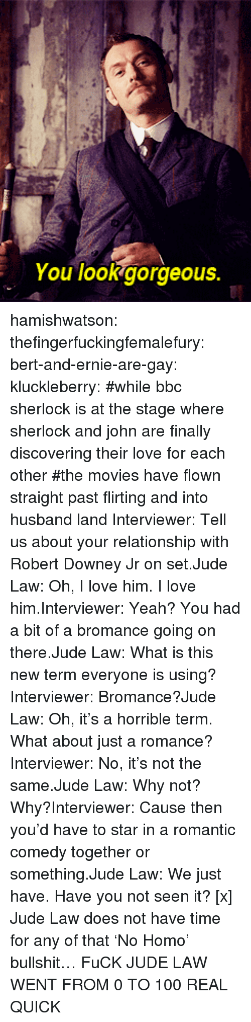 holmes: You lookgorgeous. hamishwatson: thefingerfuckingfemalefury:  bert-and-ernie-are-gay:  kluckleberry: #while bbc sherlock is at the stage where sherlock and john are finally discovering their love for each other#the movies have flown straight past flirting and into husband land Interviewer: Tell us about your relationship with Robert Downey Jr on set.Jude Law: Oh, I love him. I love him.Interviewer: Yeah? You had a bit of a bromance going on there.Jude Law: What is this new term everyone is using?Interviewer: Bromance?Jude Law: Oh, it's a horrible term. What about just a romance?Interviewer: No, it's not the same.Jude Law: Why not? Why?Interviewer: Cause then you'd have to star in a romantic comedy together or something.Jude Law: We just have. Have you not seen it? [x]  Jude Law does not have time for any of that 'No Homo' bullshit…  FuCK JUDE LAW WENT FROM 0 TO 100 REAL QUICK