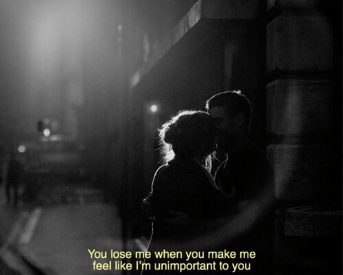 Make, You, and Lose: You lose me when you make me  feel like l'm unimportant to you