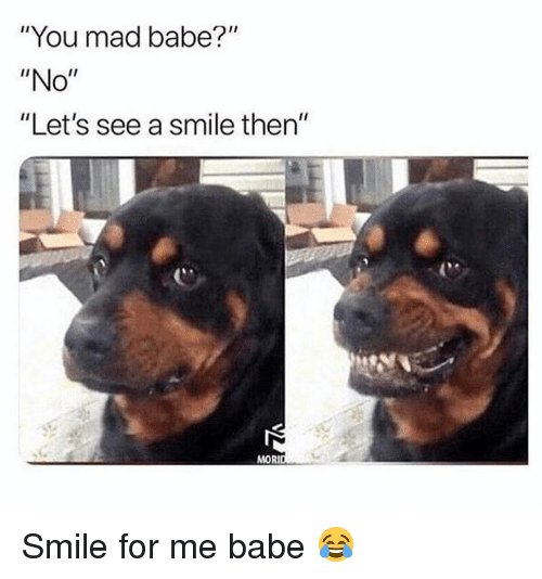 """Memes, Smile, and Mad: """"You mad babe?""""  """"No""""  """"Let's see a smile then""""  MORI Smile for me babe 😂"""