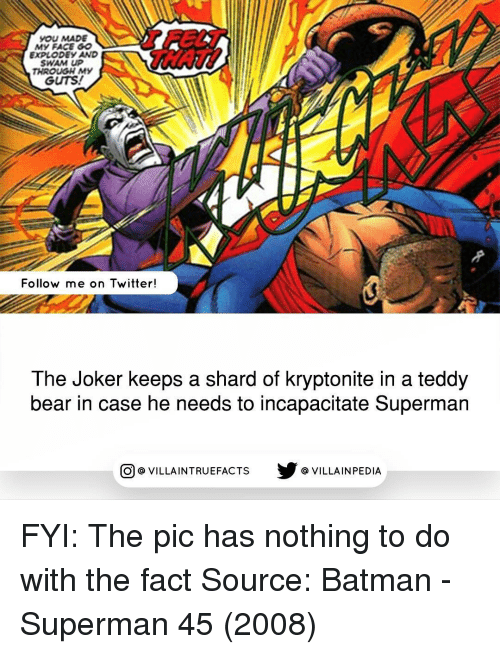 shard: YOU MADE  My FACE GO  EXPLODEy AWD  SWAM UP  THROUGH MY  GUTS!  Follow me on Twitter!  The Joker keeps a shard of kryptonite in a teddy  bear in case he needs to incapacitate Superman  CO VILLA INTRUEFACTS VILLAIN PEDIA FYI: The pic has nothing to do with the fact Source: Batman - Superman 45 (2008)