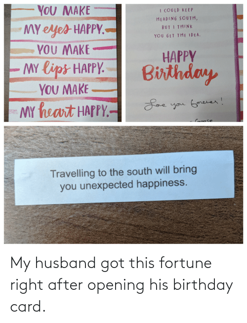 Husband: YOU MAKE  I COULD KE EP  HEADING SOUTH,  MY eyes HAPPY.-  YOU MAKE  MY lips HAPPY.  YOU MAKE  MY heart HAPPY.-  BUT I THINK  YOU GET THE IDEA.  HAPPY  Birthday  Loe you Gorever!  Croose  Travelling to the south will bring  you unexpected happiness. My husband got this fortune right after opening his birthday card.