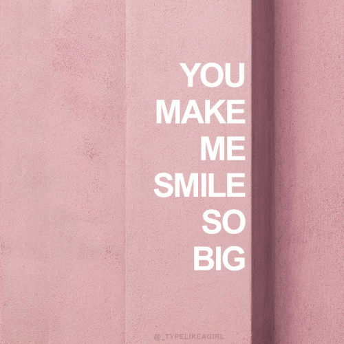 Smile, Big, and Make: YOU  MAKE  ME  SMILE  SO  BIG  @TYPELIKEAGIRL