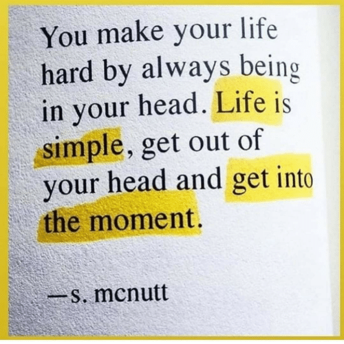 The Moment: You make your life  hard by always being  in your head. Life is  simple, get out of  your head and get into  the moment.  -s. mcnutt