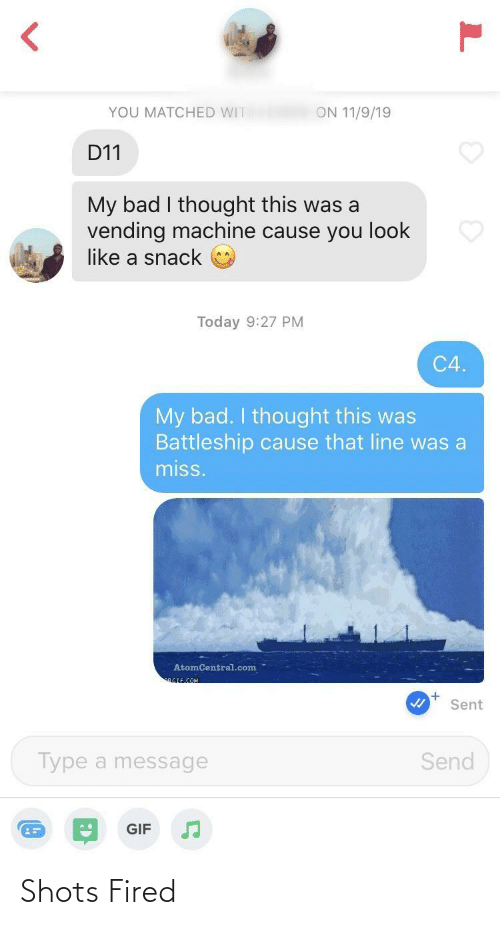 wit: YOU MATCHED WIT  ON 11/9/19  D11  My bad I thought this was a  vending machine cause you look  like a snack  Today 9:27 PM  C4.  My bad. I thought this was  Battleship cause that line was a  miss.  AtomCentral.com  RGIF.COM  Sent  Send  Type a message  GIF Shots Fired