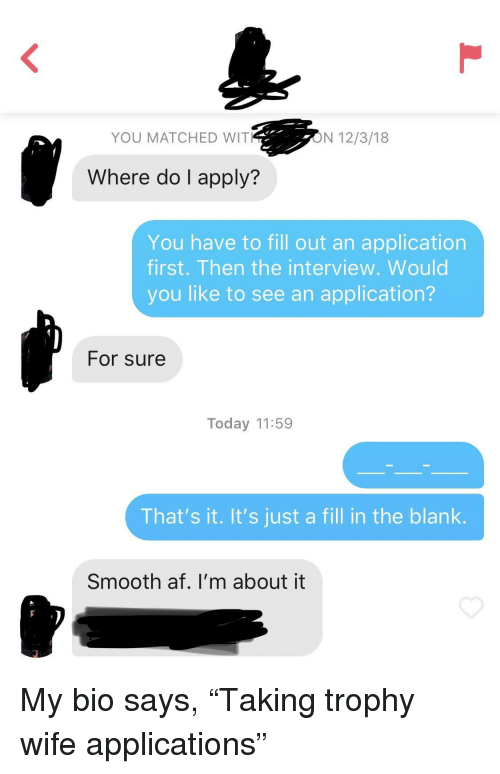 """The Interview: YOU MATCHED WIT  ON 12/3/18  Where do I apply?  You have to fill out an application  first. Then the interview. Would  you like to see an application?  For sure  Today 11:59  That's it. It's just a fill in the blank.  Smooth af. I'm about it My bio says, """"Taking trophy wife applications"""""""