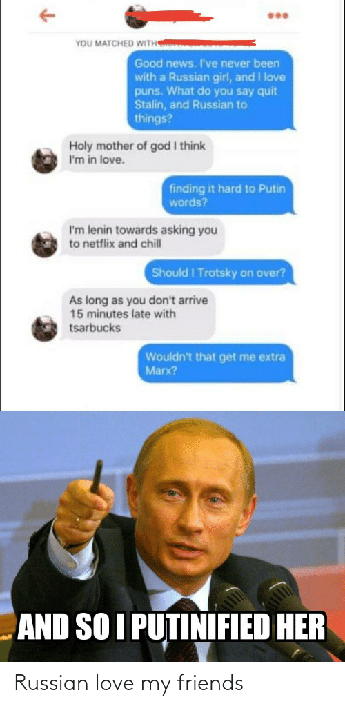 late: YOU MATCHED WITH  Good news. I've never been  with a Russian girl, and I love  puns. What do you say quit  Stalin, and Russian to  things?  Holy mother of god I think  I'm in love.  finding it hard to Putin  words?  I'm lenin towards asking you  to netflix and chill  Should I Trotsky on over?  As long as you don't arrive  15 minutes late with  tsarbucks  Wouldn't that get me extra  Marx?  AND SO I PUTINIFIED HER Russian love my friends