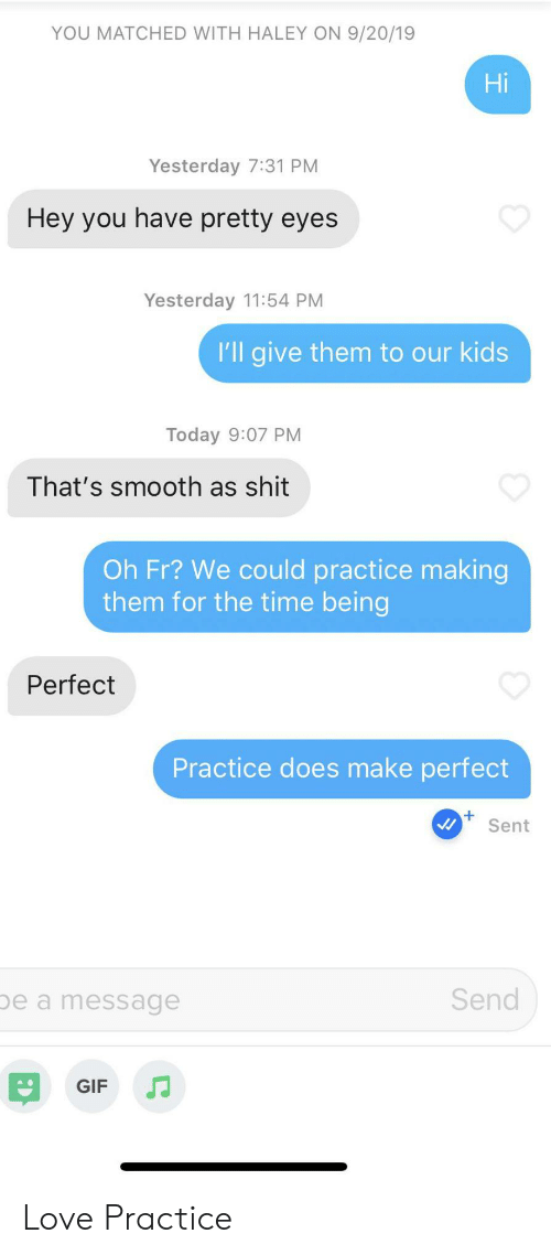 Gif, Love, and Shit: YOU MATCHED WITH HALEY ON 9/20/19  Hi  Yesterday 7:31 PM  Hey you have pretty eyes  Yesterday 11:54 PM  I'll give them to our kids  Today 9:07 PM  That's smooth as shit  Oh Fr? We could practice making  them for the time being  Perfect  Practice does make perfect  Sent  Send  be a message  GIF Love Practice