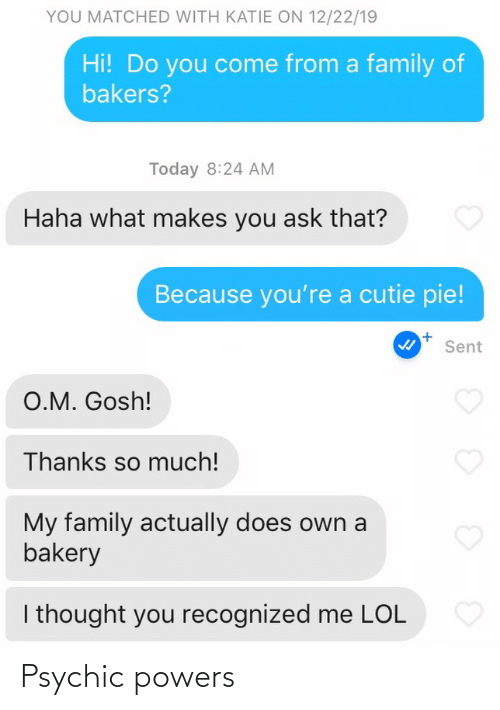 powers: YOU MATCHED WITH KATIE ON 12/22/19  Hi! Do you come from a family of  bakers?  Today 8:24 AM  Haha what makes you ask that?  Because you're a cutie pie!  Sent  O.M. Gosh!  Thanks so much!  My family actually does own a  bakery  I thought you recognized me LOL Psychic powers
