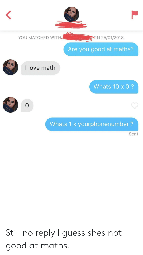 No Reply: YOU MATCHED WITH  N 25/01/2018.  Are you good at maths?  I love math  Whats 10 x 0?  0  Whats 1 x yourphonenumber?  Sent Still no reply I guess shes not good at maths.