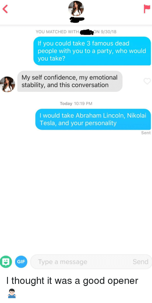 Abraham Lincoln, Confidence, and Gif: YOU MATCHED WITH  ON 9/30/18  If you could take 3 famous dead  people with you to a party, who would  you take?  My self confidence, my emotional  stability, and this conversation  Today 10:19 PM  I would take Abraham Lincoln, Nikolai  Tesla, and your personality  Sent  Gi  GIF  Type a message  Send I thought it was a good opener🤷🏻♂️