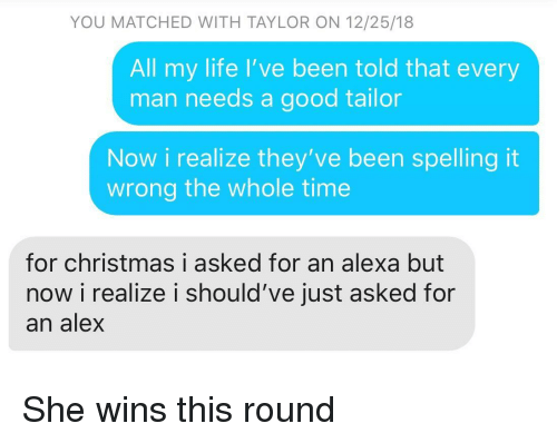 Christmas, Life, and Good: YOU MATCHED WITH TAYLOR ON 12/25/18  All my life I've been told that every  man needs a good tailor  Now i realize they've been spelling it  wrong the whole time  for christmas i asked for an alexa but  now i realize i should've just asked for  an alex She wins this round