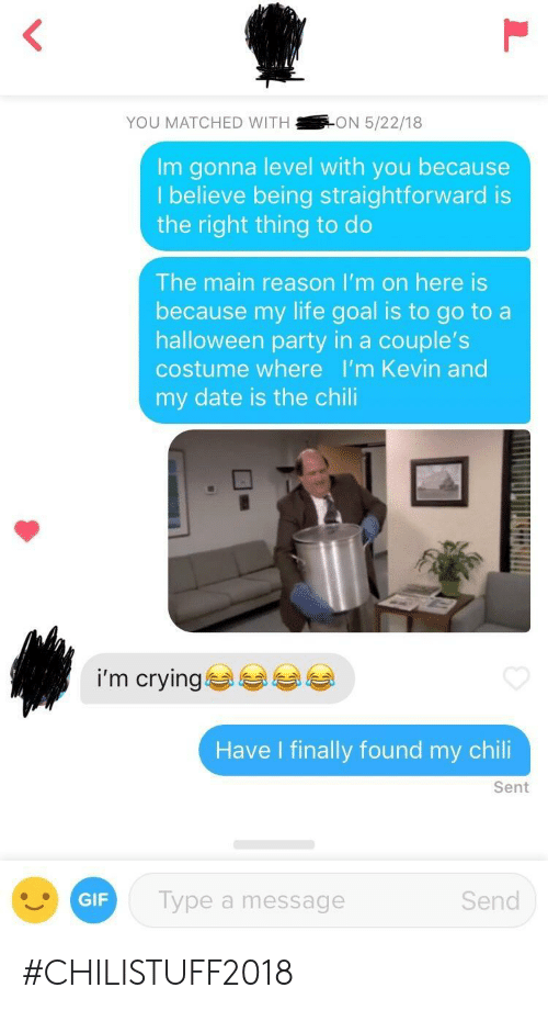 Life Goal: YOU MATCHED WITHON 5/22/18  Im gonna level with you because  lbelieve being straightforward is  the right thing to do  The main reason I'm on here is  because my life goal is to go to a  halloween party in a couple's  costume where I'm Kevin and  my date is the chili  i'm crying  Have I finally found my chili  Sent  GIF  Type a message  Send #CHILISTUFF2018