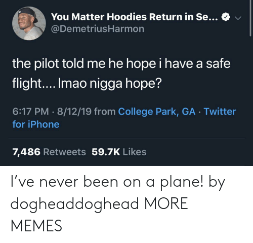 College, Dank, and Iphone: You Matter Hoodies Return in Se...  @DemetriusHarmon  the pilot told me he hope i have a safe  flight.... Imao nigga hope?  6:17 PM 8/12/19 from College Park, GA Twitter  for iPhone  7,486 Retweets 59.7K Likes I've never been on a plane! by dogheaddoghead MORE MEMES