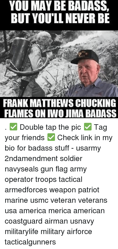 Weaponized: YOU MAY BE BADASS,  BUT YOU'LL NEVER BE  FRANK MATTHEWS CHUCKING  FLAMES ON IWO JIMA BADASS . ✅ Double tap the pic ✅ Tag your friends ✅ Check link in my bio for badass stuff - usarmy 2ndamendment soldier navyseals gun flag army operator troops tactical armedforces weapon patriot marine usmc veteran veterans usa america merica american coastguard airman usnavy militarylife military airforce tacticalgunners