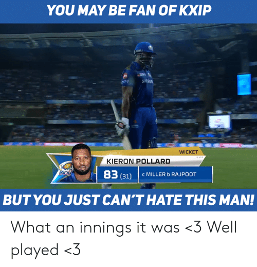 Memes, 🤖, and May: YOU MAY BE FAN OF KXIP  WICKET  KIERON POLLARD  83  (311 C MILLER b RAJPOOT  BUTYOU JUST CAN'THATE THIS MAN! What an innings it was <3 Well played <3