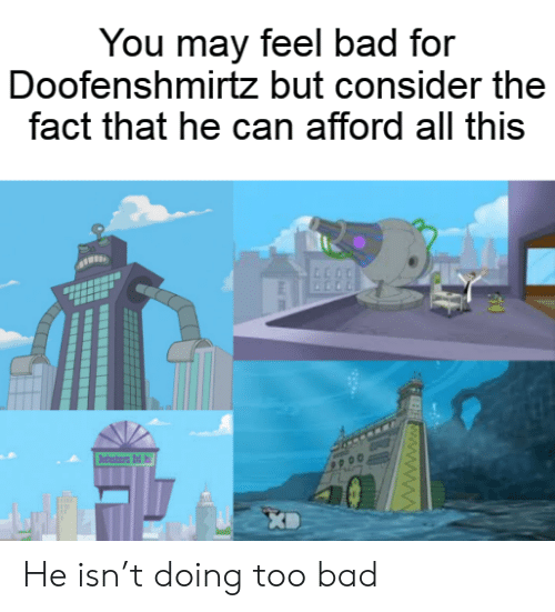Bad, Can, and May: You may feel bad for  Doofenshmirtz but consider the  fact that he can afford all this  dni d  FEE www.ww He isn't doing too bad