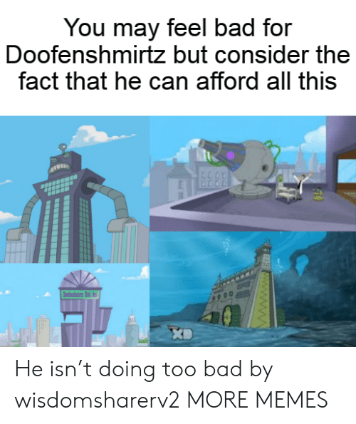Bad, Dank, and Memes: You may feel bad for  Doofenshmirtz but consider the  fact that he can afford all this  dni d  FEE www.ww He isn't doing too bad by wisdomsharerv2 MORE MEMES