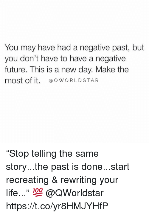 """Future, Life, and Worldstar: You may have had a negative past, but  you don't have to have a negative  future. This is a new day. Make the  most of it. WORLDSTAR """"Stop telling the same story...the past is done...start recreating & rewriting your life..."""" 💯 @QWorldstar https://t.co/yr8HMJYHfP"""