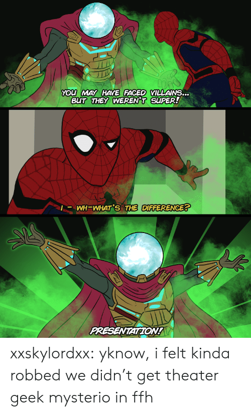 faced: YOu MAY HAYE FACED VILLAINS...  BUT THEY WEREN'T SUPER!  |- WH=WHAT'S THE DIFFERENCE?  PRESENTATION! xxskylordxx:  yknow, i felt kinda robbed we didn't get theater geek mysterio in ffh