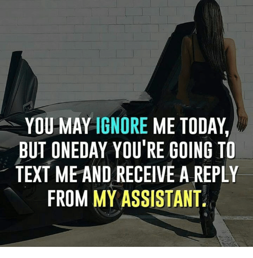 Memes, Text, and Today: YOU MAY IGNORE ME TODAY,  BUT ONEDAY YOU'RE GOING TO  TEXT ME AND RECEIVE A REPLY  FROM MY ASSISTANT
