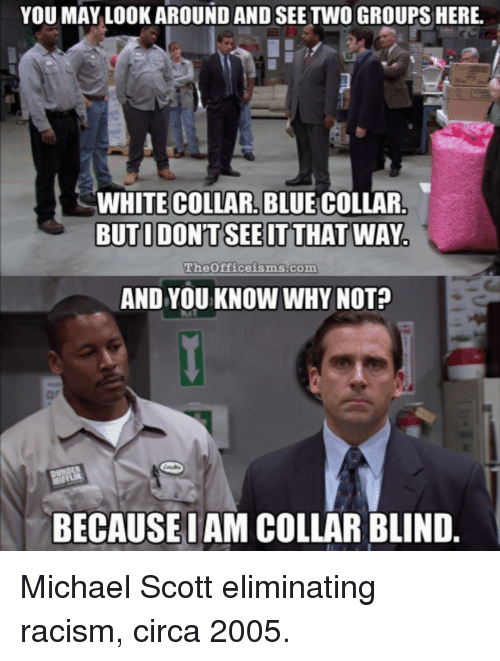 Michael Scott: YOU MAY LOOK AROUND AND SEE TWO GROUPS HERE.  WHITE COLLAR, BLUE COLLAR  the0ficeisms.com  AND YOU KNOW WHY NOT?  BECAUSEIAM COLLAR BLIND Michael Scott eliminating racism, circa 2005.