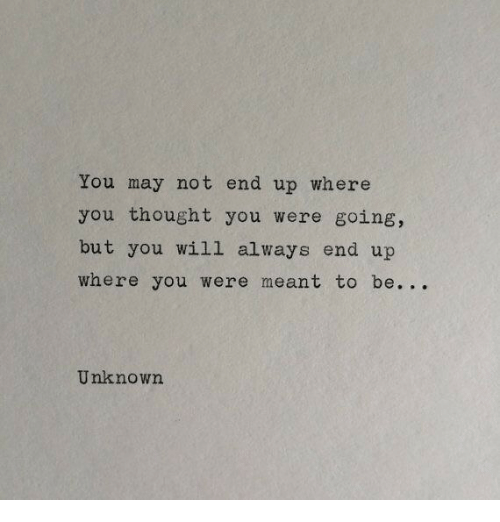 Thought, May, and Unknown: You may not end up where  you thought you were going,  but you will always end up  where you were meant to be. . .  Unknown