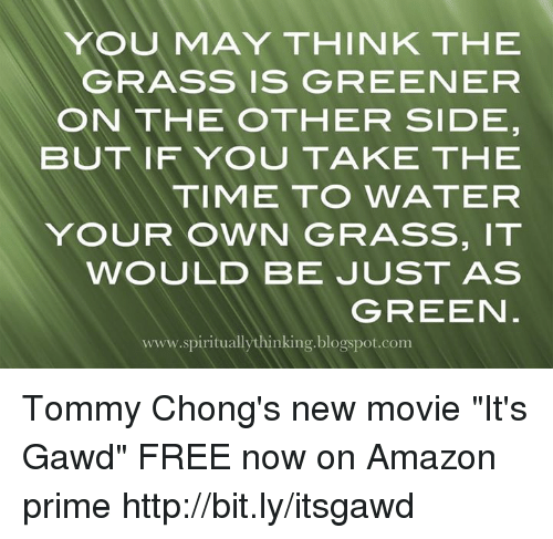 """Grasse: YOU MAY THINK THE  GRASS IS GREENEFR  ON THE OTHER SIDE  BUT IFYOU TAKE THE  TIME TO WATER  YOUR OWN GRASS, IT  WOULD BE JUST AS  GREEN  www.spirituallythinking.blogspot.com Tommy Chong's new movie """"It's Gawd"""" FREE now on Amazon prime http://bit.ly/itsgawd"""