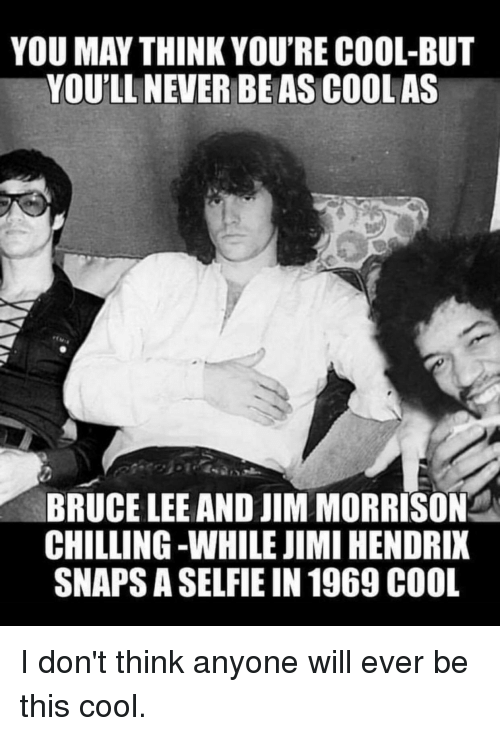 Jim Morrison, Reddit, and Selfie: YOU MAY THINK YOU'RE COOL-BUT  YOU'LL NEVER BEAS COOL AS  BRUCE LEE AND JIM MORRISON  CHILLING -WHILE JIMI HENDRIX  SNAPS A SELFIE IN 1969 C00L
