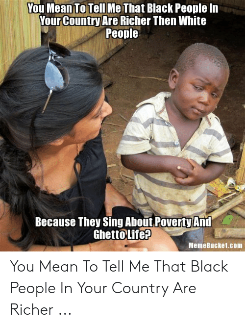 Memebucket: You Mean To Tell Me That Black People In  Your Country Are Richer Then White  People  Because They Sing About PovertyAnd  NGhettoLife?  MemeBucket.com You Mean To Tell Me That Black People In Your Country Are Richer ...