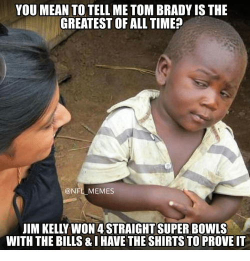 kelli: YOU MEAN TO TELL ME TOM BRADY IS THE  GREATEST OF ALL TIME  NFL MEMES  JIM KELLY WON 4 STRAIGHT SUPER BOWLS  WITH THE BILLS &IHAVETHESHIRTS TO PROVE IT