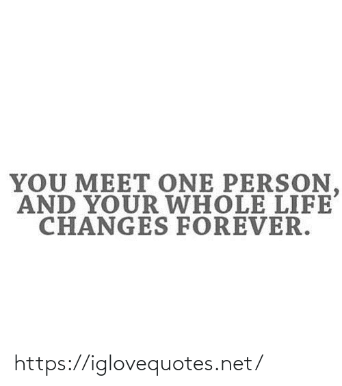 person: YOU MEET ONE PERSON,  AND YOUR WHOLE LIFE  CHANGES FOREVER. https://iglovequotes.net/