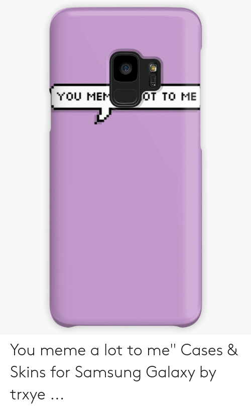 """Meme, Samsung, and Skins: YOU MEI  OT TO ME You meme a lot to me"""" Cases & Skins for Samsung Galaxy by trxye ..."""
