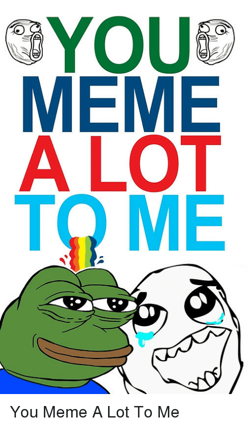 You Meme A Lot To Me: YOU  MEME  A LOT <p>You Meme A Lot To Me</p>