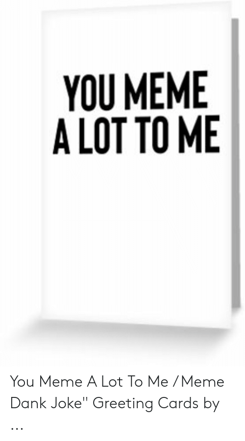 "Dank Joke: YOU MEME  A LOT TO ME You Meme A Lot To Me / Meme Dank Joke"" Greeting Cards by ..."