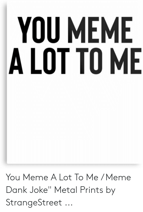 "Dank Joke: YOU MEME  A LOT TO ME You Meme A Lot To Me / Meme Dank Joke"" Metal Prints by StrangeStreet ..."