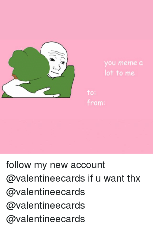 You Meme: you meme a  ot to me  C.  O:  from: follow my new account @valentineecards if u want thx @valentineecards @valentineecards @valentineecards