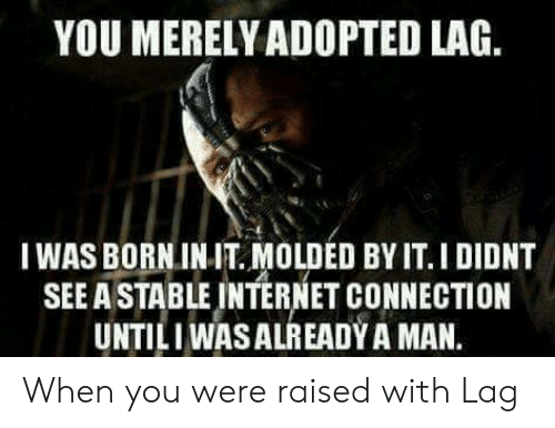 Internet, Man, and You: YOU MERELY ADOPTED LAG.  I WAS BORNINIT. MOLDED BY IT.I DIDNT  SEE A STABLE INTERNET CONNECTION  UNTILI WASALREADY A MAN. When you were raised with Lag