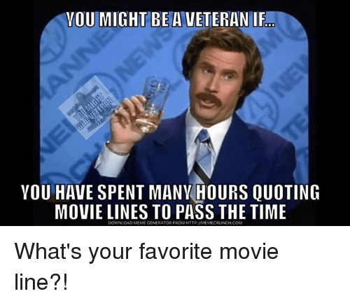 movie line: YOU MIGHT BE A VETERAN IF  YOU HAVE SPENT MANVHOURS QUOTING  MOVIE LINES TO PASS THE TIME What's your favorite movie line?!