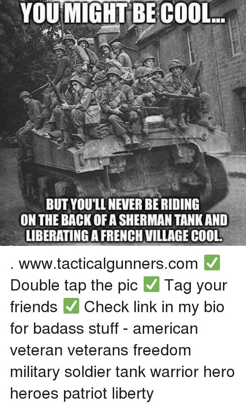 Friends, Memes, and American: YOU MIGHT BE COOL  BUT YOU'LL NEVER BE RIDING  ON THE BACK OF A SHERMAN TANK AND  LIBERATINGA FRENCH VILLAGE COOL . www.tacticalgunners.com ✅ Double tap the pic ✅ Tag your friends ✅ Check link in my bio for badass stuff - american veteran veterans freedom military soldier tank warrior hero heroes patriot liberty