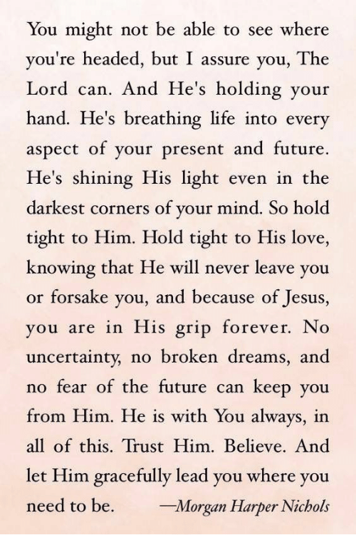 no fear: You might not be able to see where  you're headed, but I assure you, The  Lord can. And He's holding your  hand. He's breathing life into every  aspect of your present and future.  He's shining His light even in the  darkest corners of your mind. So hold  tight to Him. Hold tight to His love,  knowing that He will never leave you  or forsake you, and because of Jesus,  ou are in His grip forever. No  uncertainty, no broken dreams, and  no fear of the future can keep you  from Him. He is with You always, in  all of this. Trust Him. Believe. And  let Him gracefully lead you where you  need to be. rgan Harper Nichols