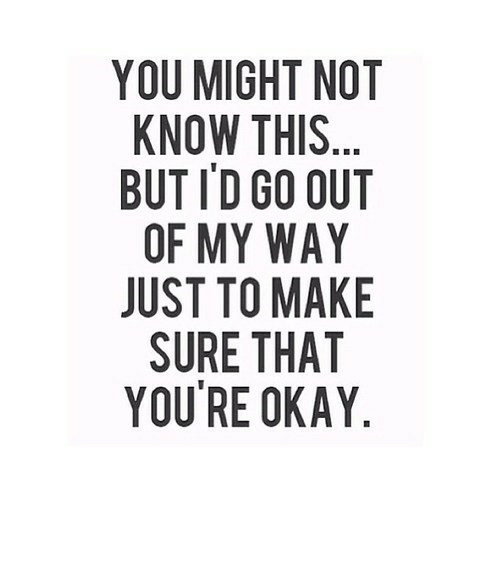 Okay, Net, and My Way: YOU MIGHT NOT  KNOW THIS...  BUT I'D GO OUT  OF MY WAY  JUST TO MAKE  SURE THAT  YOU'RE OKAY https://iglovequotes.net/