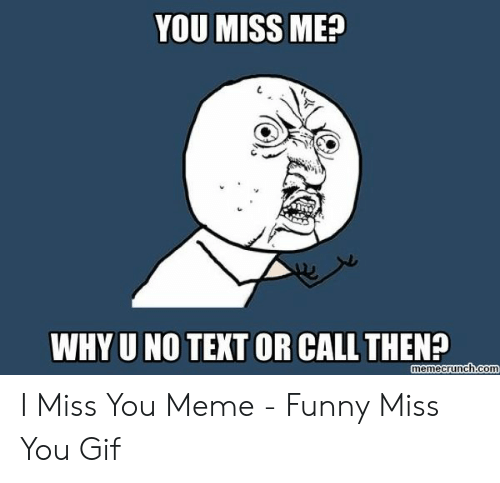 miss you meme: YOU MISS ME?  WHY U NO TEXT OR CALL THEN?  memecrunch.com I Miss You Meme - Funny Miss You Gif