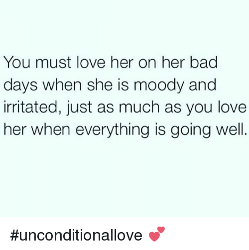 irritability: You must love her on her bad  days when she is moody and  irritated, just as much as you love  her when everything is going well #unconditionallove 💕