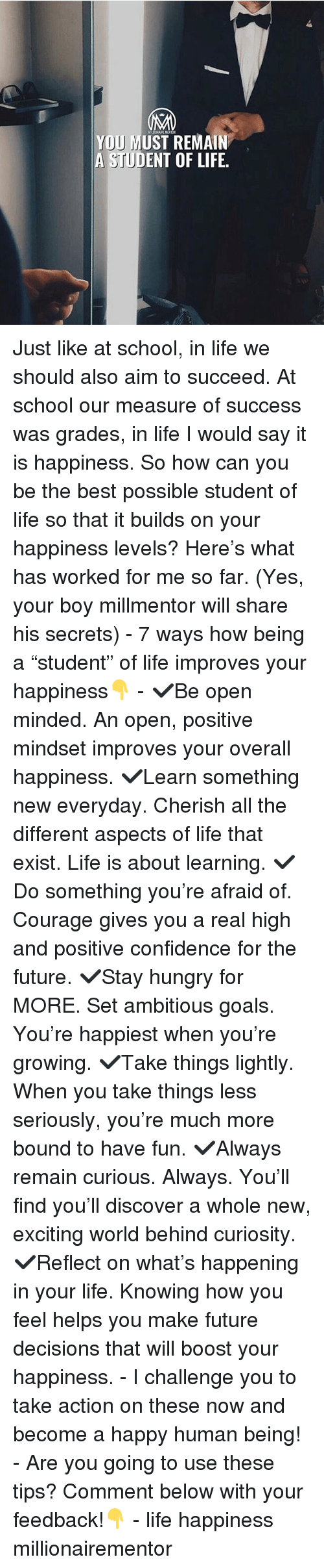 """Confidence, Future, and Goals: YOU MUST REMAIN  A STUDENT OF LIFE. Just like at school, in life we should also aim to succeed. At school our measure of success was grades, in life I would say it is happiness. So how can you be the best possible student of life so that it builds on your happiness levels? Here's what has worked for me so far. (Yes, your boy millmentor will share his secrets) - 7 ways how being a """"student"""" of life improves your happiness👇 - ✔️Be open minded. An open, positive mindset improves your overall happiness. ✔️Learn something new everyday. Cherish all the different aspects of life that exist. Life is about learning. ✔️Do something you're afraid of. Courage gives you a real high and positive confidence for the future. ✔️Stay hungry for MORE. Set ambitious goals. You're happiest when you're growing. ✔️Take things lightly. When you take things less seriously, you're much more bound to have fun. ✔️Always remain curious. Always. You'll find you'll discover a whole new, exciting world behind curiosity. ✔️Reflect on what's happening in your life. Knowing how you feel helps you make future decisions that will boost your happiness. - I challenge you to take action on these now and become a happy human being! - Are you going to use these tips? Comment below with your feedback!👇 - life happiness millionairementor"""