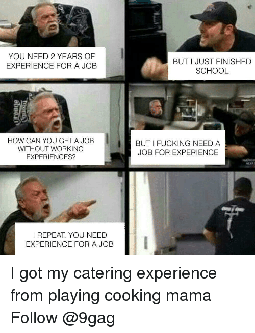 9gag, Fucking, and Memes: YOU NEED 2 YEARS OF  EXPERIENCE FOR A JOB  BUT I JUST FINISHED  SCHOOL  HOW CAN YOU GET A JOB  WITHOUT WORKING  EXPERIENCES?  BUT I FUCKING NEED A  JOB FOR EXPERIENCE  I REPEAT. YOU NEED  EXPERIENCE FOR A JOB I got my catering experience from playing cooking mama Follow @9gag